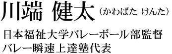 日本福祉大学バレーボール部監督 / バレー瞬速上達塾代表 川端健太(かわばたけんた)